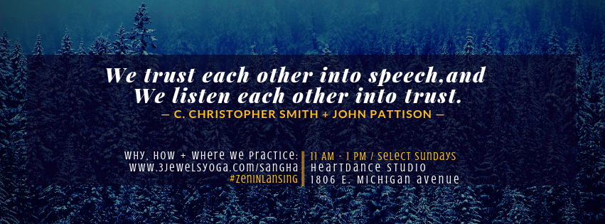"""Graphic of snow covered pine trees in the background with the quote (foreground) """"We trust each other into speech, and we listen each other into trust"""" by C. Christopher Smith + John Pattison's book """"Slow Church."""" Bottom text: Why, How + Where We Practice: www.3jewelsyoga.com/sangha #ZenInLansing. 11 am - 1 pm. Select Sundays. Heartdance Studio, 1806 E. Michigan Avenue."""